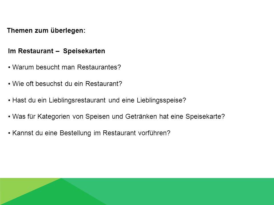 Themen zum überlegen: Im Restaurant – Speisekarten Warum besucht man Restaurantes? Wie oft besuchst du ein Restaurant? Hast du ein Lieblingsrestaurant