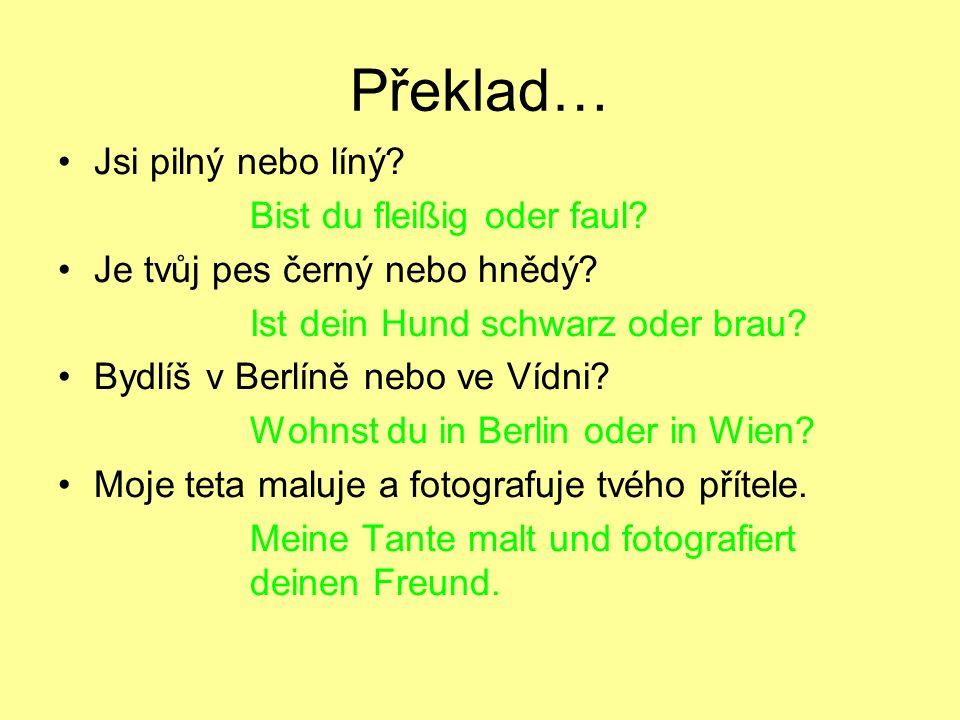 Překlad… Jsi pilný nebo líný? Bist du fleißig oder faul? Je tvůj pes černý nebo hnědý? Ist dein Hund schwarz oder brau? Bydlíš v Berlíně nebo ve Vídni