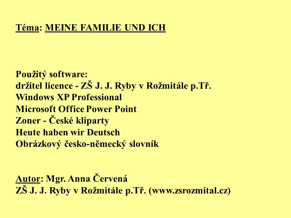 Téma: MEINE FAMILIE UND ICH Použitý software: držitel licence - ZŠ J. J. Ryby v Rožmitále p.Tř. Windows XP Professional Microsoft Office Power Point Z