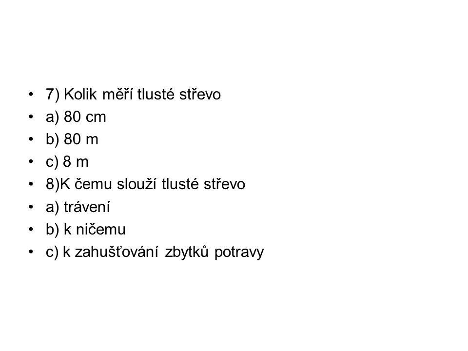 7) Kolik měří tlusté střevo a) 80 cm b) 80 m c) 8 m 8)K čemu slouží tlusté střevo a) trávení b) k ničemu c) k zahušťování zbytků potravy
