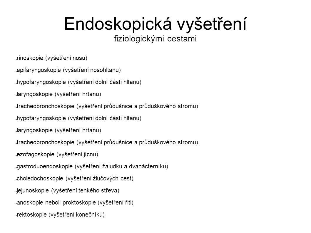Endoskopická vyšetření fiziologickými cestami  rinoskopie (vyšetření nosu)  epifaryngoskopie (vyšetření nosohltanu)  hypofaryngoskopie (vyšetření dolní části hltanu)  laryngoskopie (vyšetření hrtanu)  tracheobronchoskopie (vyšetření průdušnice a průduškového stromu)  hypofaryngoskopie (vyšetření dolní části hltanu)  laryngoskopie (vyšetření hrtanu)  tracheobronchoskopie (vyšetření průdušnice a průduškového stromu)  ezofagoskopie (vyšetření jícnu)  gastroduoendoskopie (vyšetření žaludku a dvanácterníku)  choledochoskopie (vyšetření žlučových cest)  jejunoskopie (vyšetření tenkého střeva)  anoskopie neboli proktoskopie (vyšetření řiti)  rektoskopie (vyšetření konečníku)