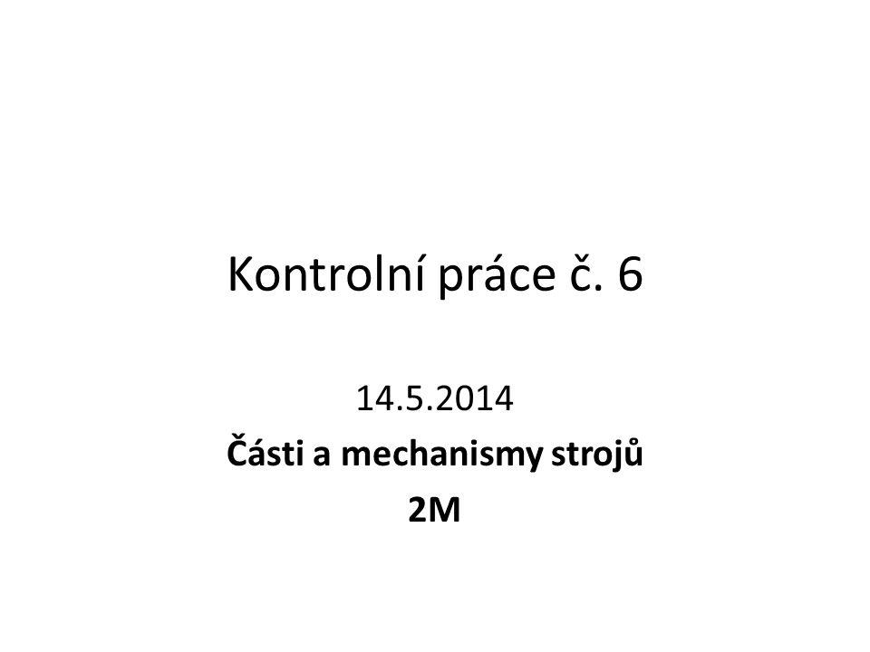 Kontrolní práce č. 6 14.5.2014 Části a mechanismy strojů 2M