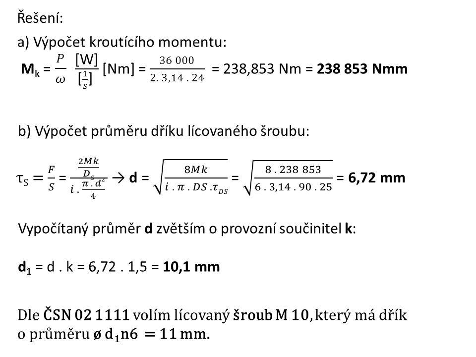 Řešení: b) Výpočet průměru dříku lícovaného šroubu: Vypočítaný průměr d zvětším o provozní součinitel k: d 1 = d. k = 6,72. 1,5 = 10,1 mm Dle ČSN 02 1