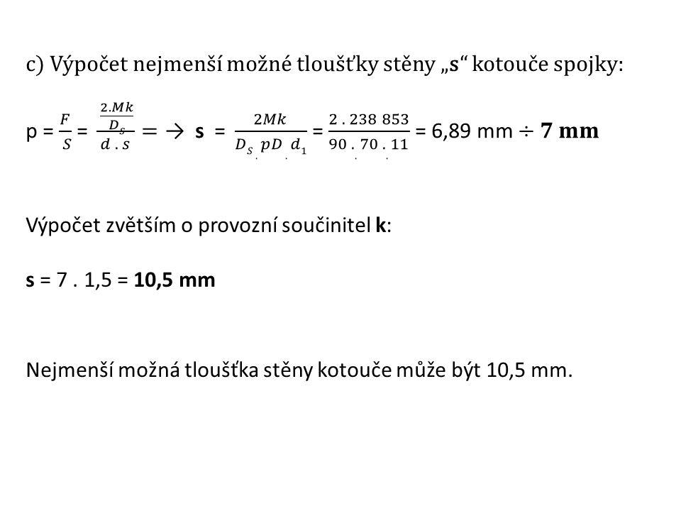 """c) Výpočet nejmenší možné tloušťky stěny """"s"""" kotouče spojky: Výpočet zvětším o provozní součinitel k: s = 7. 1,5 = 10,5 mm Nejmenší možná tloušťka stě"""