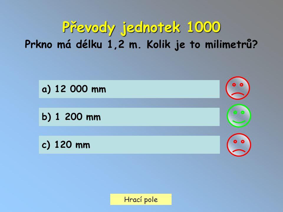 Hrací pole Převody jednotek 1000 Prkno má délku 1,2 m. Kolik je to milimetrů? a) 12 000 mm b) 1 200 mm c) 120 mm