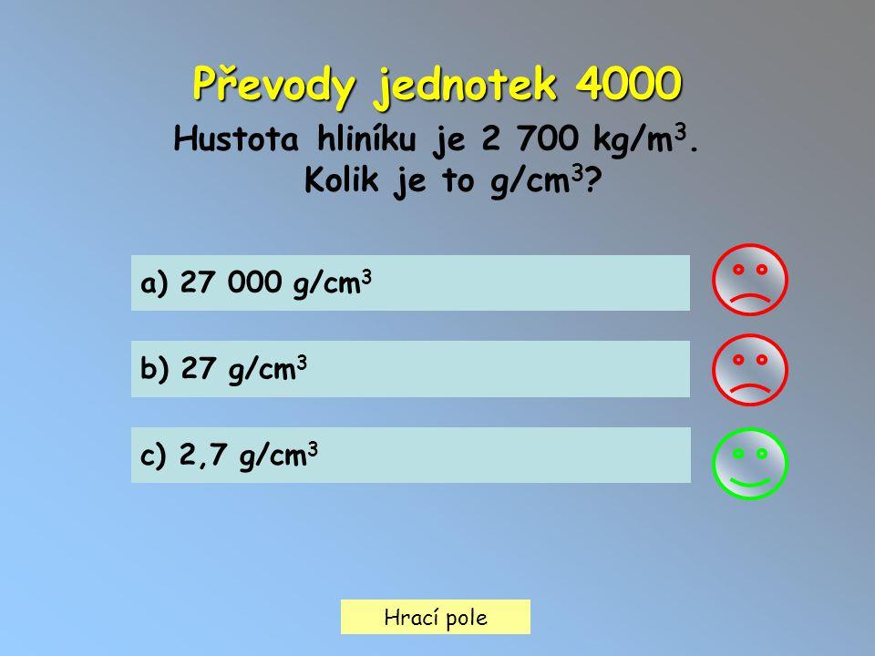 Hrací pole Převody jednotek 4000 Hustota hliníku je 2 700 kg/m 3. Kolik je to g/cm 3 ? a) 27 000 g/cm 3 b) 27 g/cm 3 c) 2,7 g/cm 3