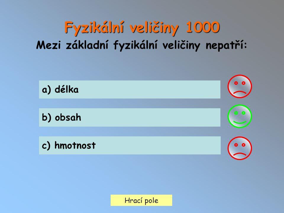 Fyzikální veličiny 1000 Mezi základní fyzikální veličiny nepatří: Hrací pole a) délka b) obsah c) hmotnost