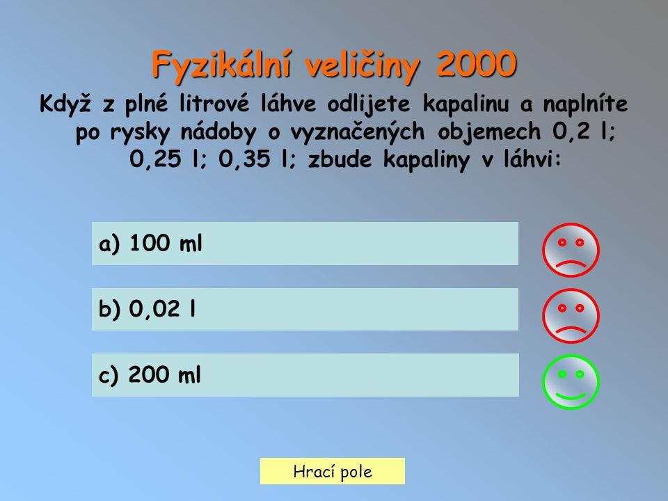 Hrací pole a) 100 ml b) 0,02 l c) 200 ml Fyzikální veličiny 2000 Když z plné litrové láhve odlijete kapalinu a naplníte po rysky nádoby o vyznačených