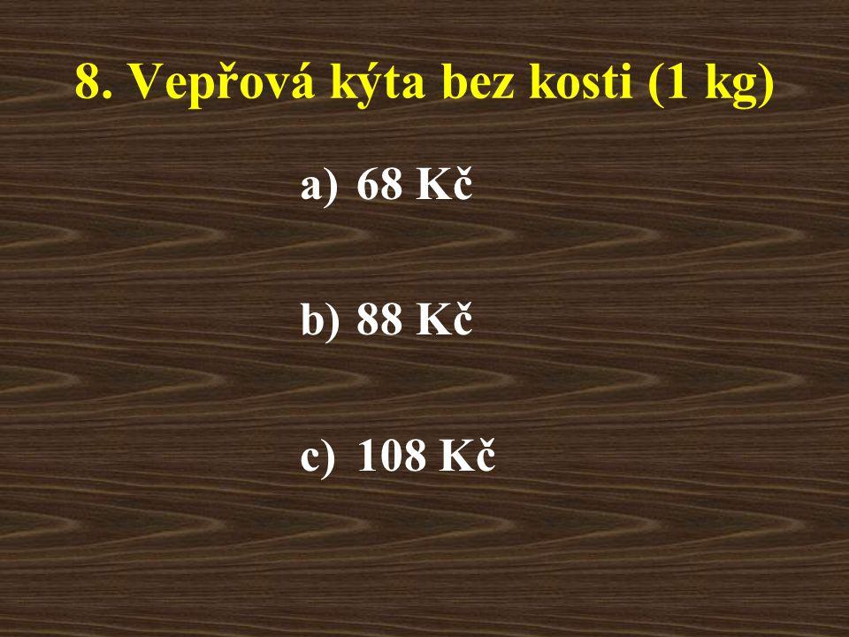 8. Vepřová kýta bez kosti (1 kg) a)68 Kč b)88 Kč c)108 Kč