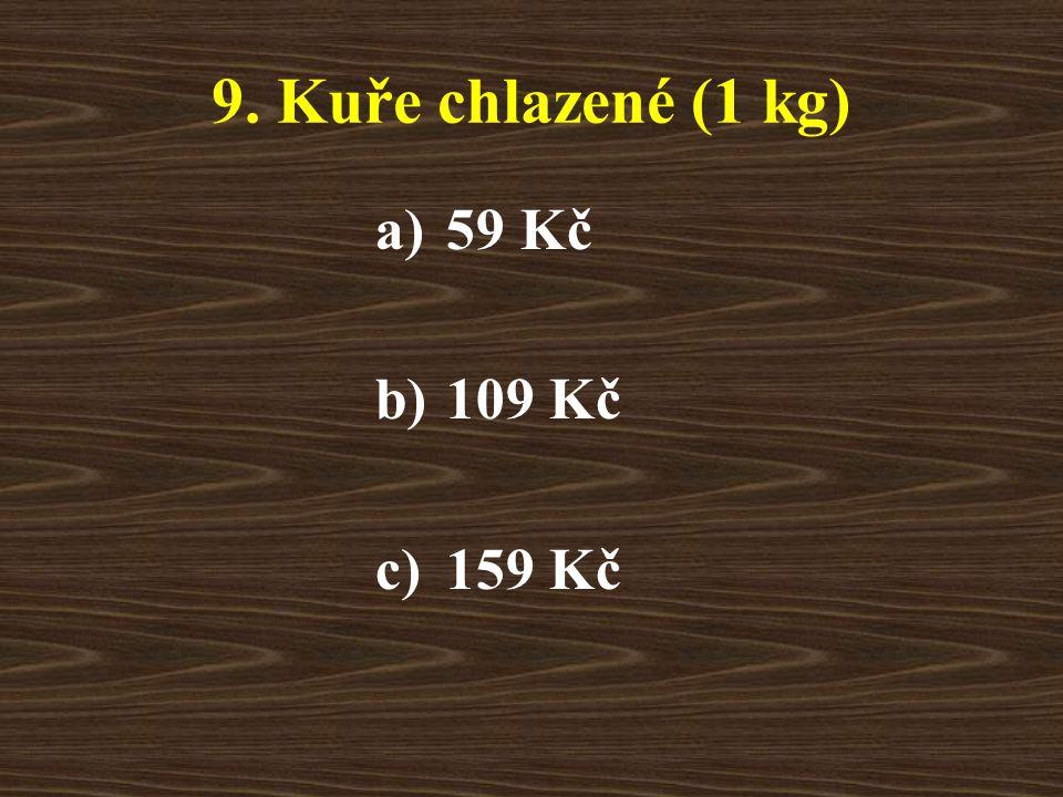9. Kuře chlazené (1 kg) a)59 Kč b)109 Kč c)159 Kč