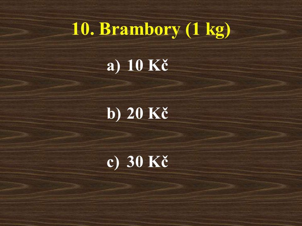 10. Brambory (1 kg) a)10 Kč b)20 Kč c)30 Kč