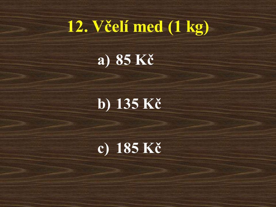 12. Včelí med (1 kg) a)85 Kč b)135 Kč c)185 Kč