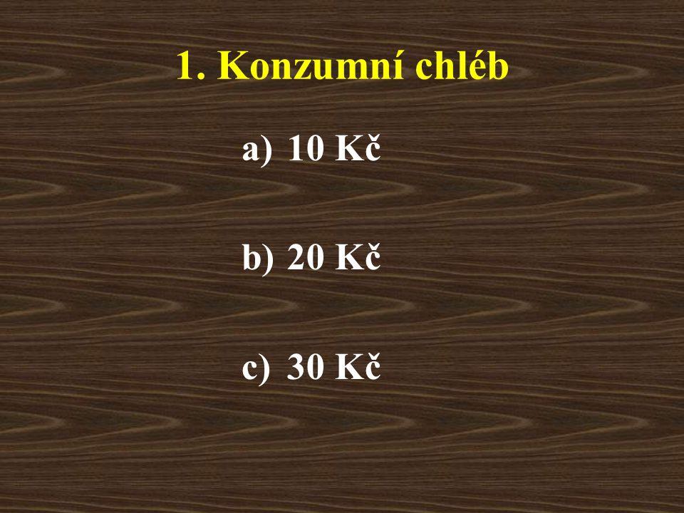1. Konzumní chléb a)10 Kč b)20 Kč c)30 Kč