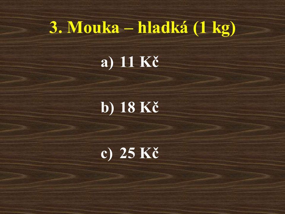 3. Mouka – hladká (1 kg) a)11 Kč b)18 Kč c)25 Kč