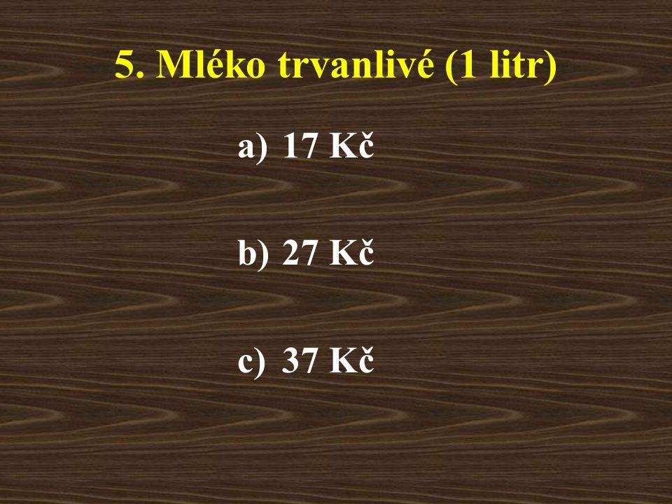 5. Mléko trvanlivé (1 litr) a)17 Kč b)27 Kč c)37 Kč