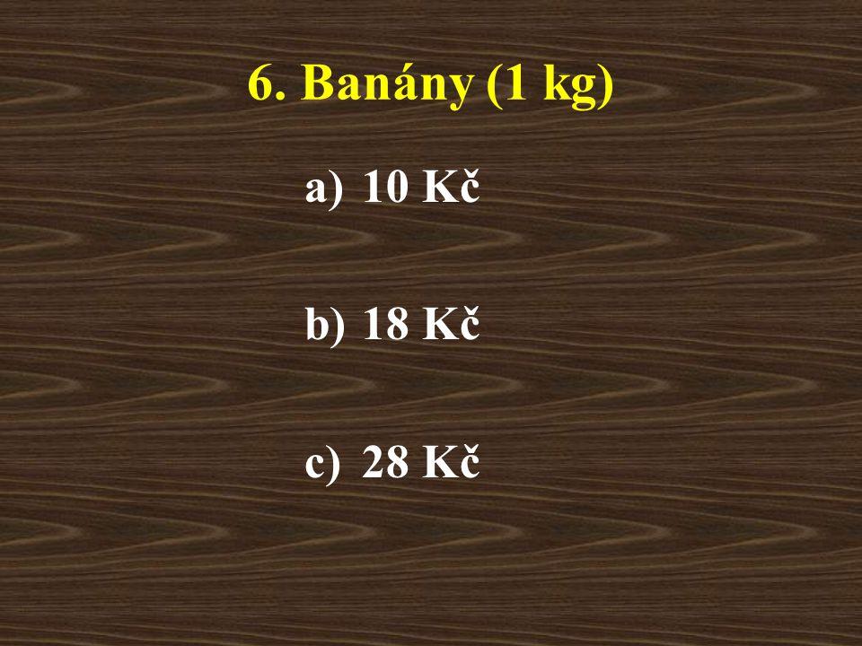 6. Banány (1 kg) a)10 Kč b)18 Kč c)28 Kč