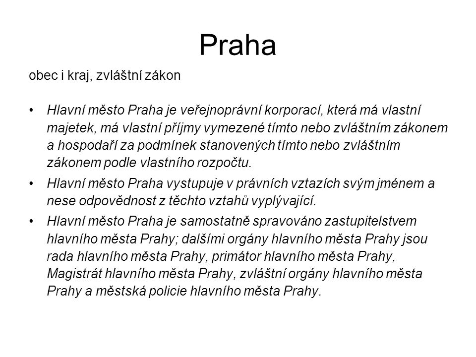 Praha obec i kraj, zvláštní zákon Hlavní město Praha je veřejnoprávní korporací, která má vlastní majetek, má vlastní příjmy vymezené tímto nebo zvláštním zákonem a hospodaří za podmínek stanovených tímto nebo zvláštním zákonem podle vlastního rozpočtu.