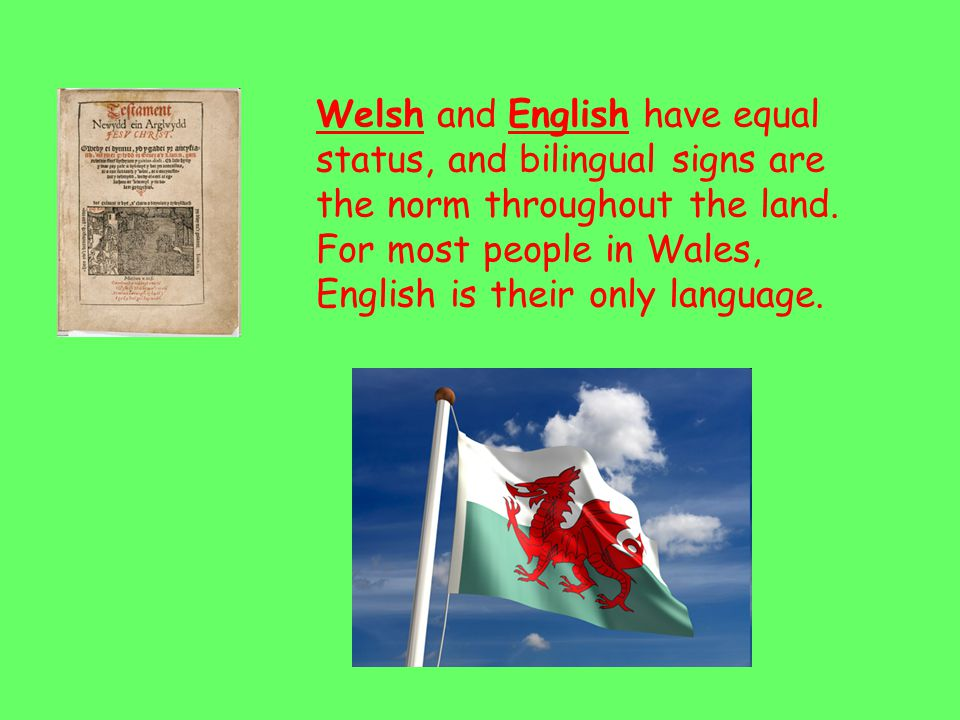Welsh and English have equal status, and bilingual signs are the norm throughout the land.