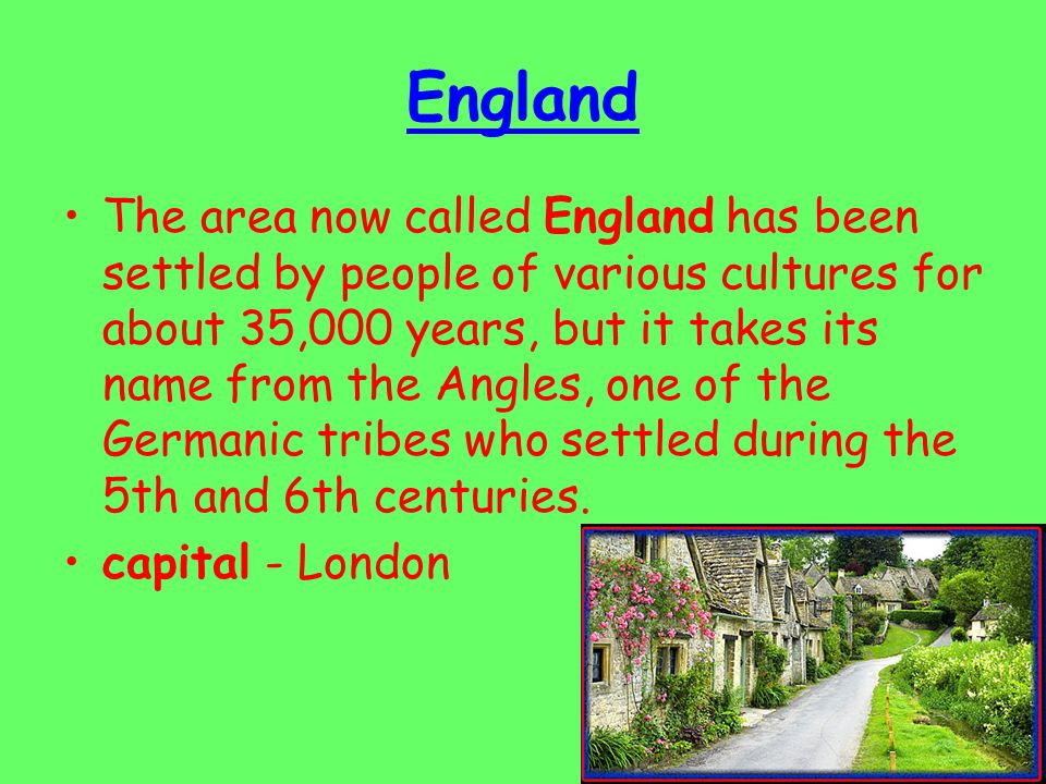 England The area now called England has been settled by people of various cultures for about 35,000 years, but it takes its name from the Angles, one of the Germanic tribes who settled during the 5th and 6th centuries.