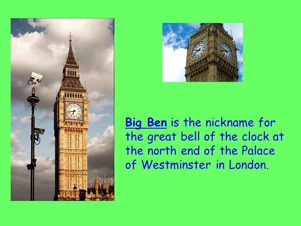 Big Ben is the nickname for the great bell of the clock at the north end of the Palace of Westminster in London.