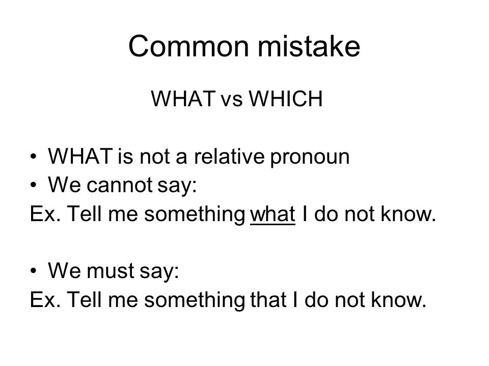Common mistake WHAT vs WHICH WHAT is not a relative pronoun We cannot say: Ex.