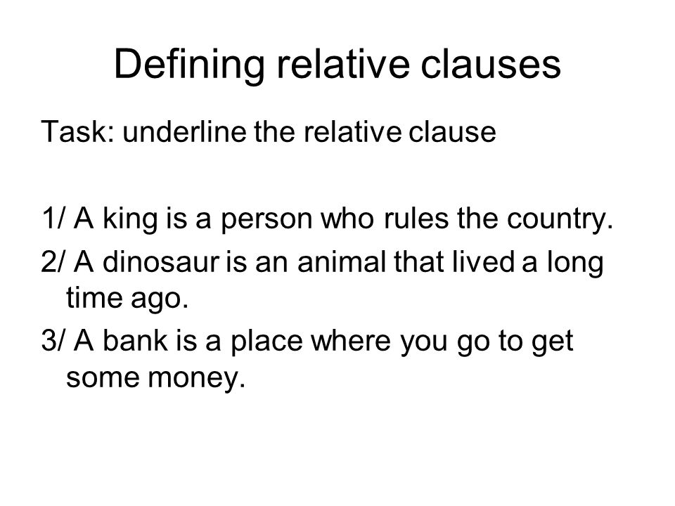 Defining relative clauses Task: underline the relative clause 1/ A king is a person who rules the country.