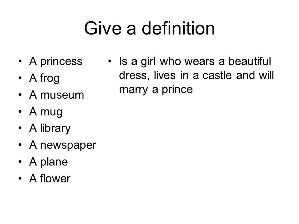 Give a definition A princess A frog A museum A mug A library A newspaper A plane A flower Is a girl who wears a beautiful dress, lives in a castle and will marry a prince