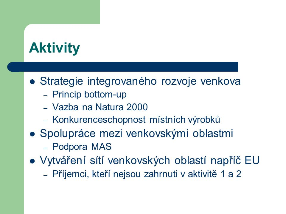 Aktivity Strategie integrovaného rozvoje venkova – Princip bottom-up – Vazba na Natura 2000 – Konkurenceschopnost místních výrobků Spolupráce mezi venkovskými oblastmi – Podpora MAS Vytváření sítí venkovských oblastí napříč EU – Příjemci, kteří nejsou zahrnuti v aktivitě 1 a 2