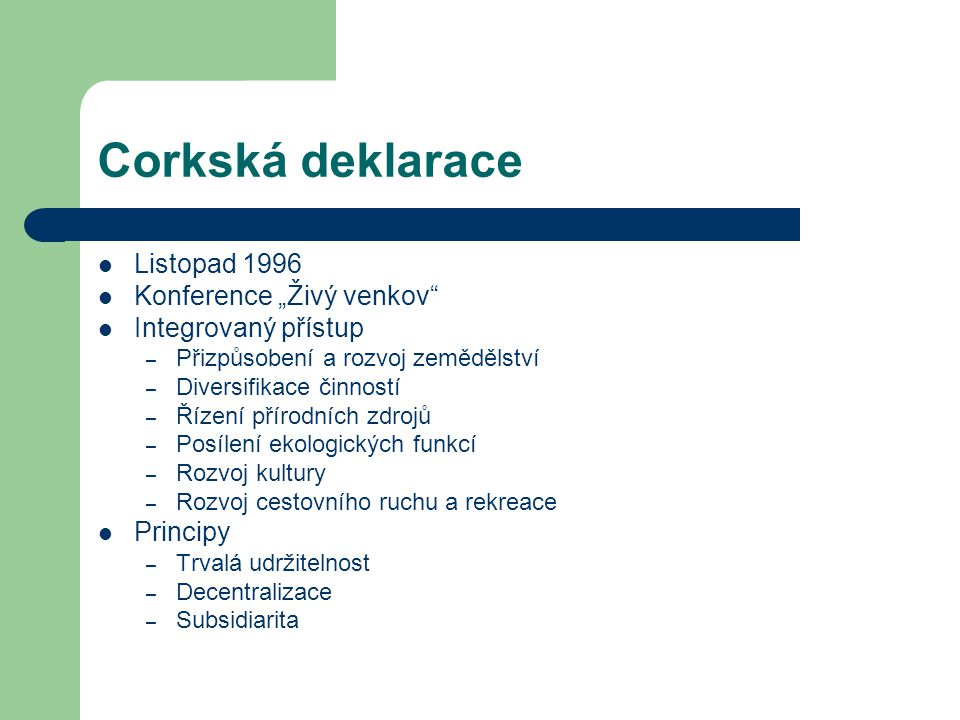 """Corkská deklarace Listopad 1996 Konference """"Živý venkov Integrovaný přístup – Přizpůsobení a rozvoj zemědělství – Diversifikace činností – Řízení přírodních zdrojů – Posílení ekologických funkcí – Rozvoj kultury – Rozvoj cestovního ruchu a rekreace Principy – Trvalá udržitelnost – Decentralizace – Subsidiarita"""