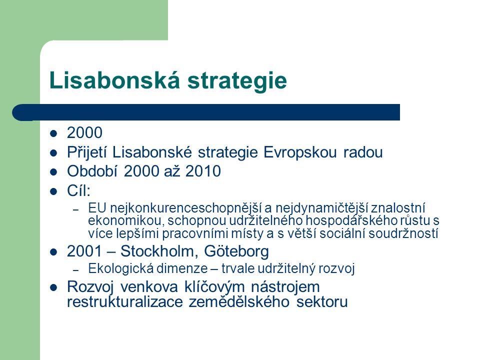 Lisabonská strategie 2000 Přijetí Lisabonské strategie Evropskou radou Období 2000 až 2010 Cíl: – EU nejkonkurenceschopnější a nejdynamičtější znalostní ekonomikou, schopnou udržitelného hospodářského růstu s více lepšími pracovními místy a s větší sociální soudržností 2001 – Stockholm, Göteborg – Ekologická dimenze – trvale udržitelný rozvoj Rozvoj venkova klíčovým nástrojem restrukturalizace zemědělského sektoru