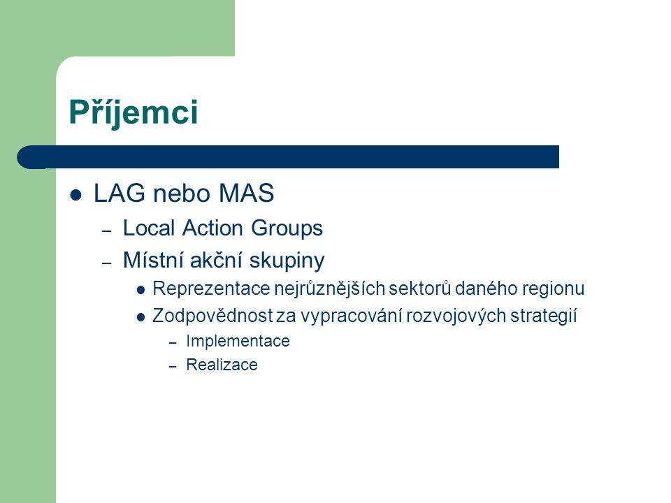 Příjemci LAG nebo MAS – Local Action Groups – Místní akční skupiny Reprezentace nejrůznějších sektorů daného regionu Zodpovědnost za vypracování rozvojových strategií – Implementace – Realizace