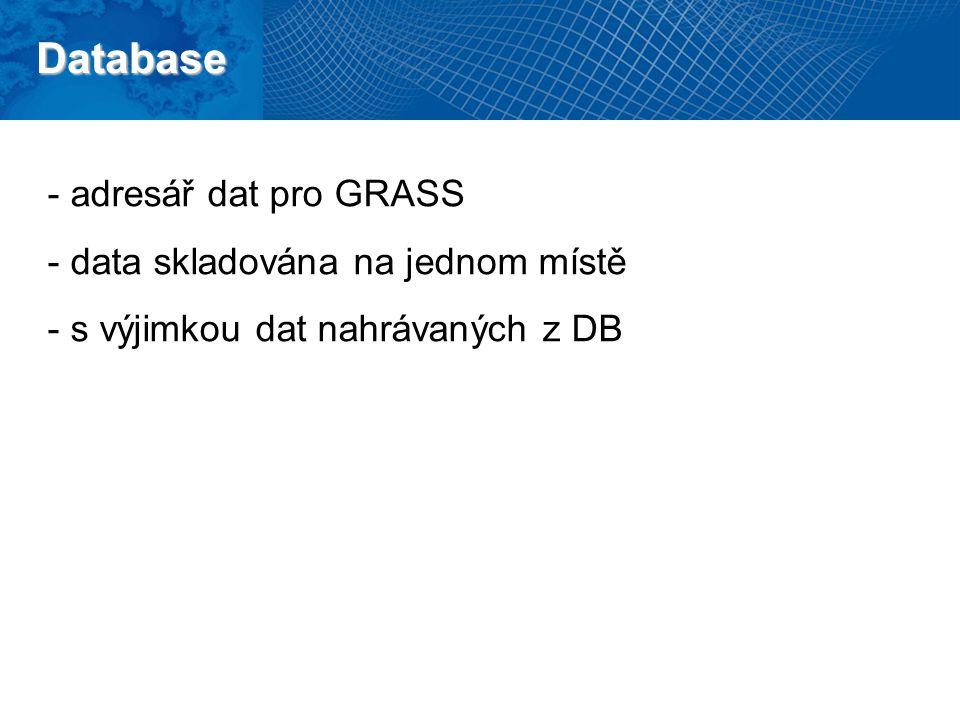 Database - adresář dat pro GRASS - data skladována na jednom místě - s výjimkou dat nahrávaných z DB