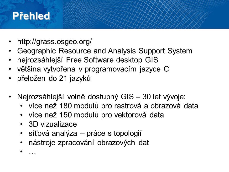 Přehled http://grass.osgeo.org/ Geographic Resource and Analysis Support System nejrozsáhlejší Free Software desktop GIS většina vytvořena v programovacím jazyce C přeložen do 21 jazyků Nejrozsáhlejší volně dostupný GIS – 30 let vývoje: více než 180 modulů pro rastrová a obrazová data více než 150 modulů pro vektorová data 3D vizualizace síťová analýza – práce s topologií nástroje zpracování obrazových dat …