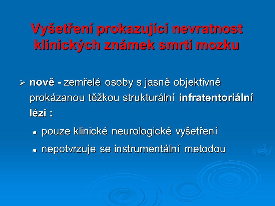 Vyšetření prokazující nevratnost klinických známek smrti mozku  nově - zemřelé osoby s jasně objektivně prokázanou těžkou strukturální infratentoriální lézí : pouze klinické neurologické vyšetření pouze klinické neurologické vyšetření nepotvrzuje se instrumentální metodou nepotvrzuje se instrumentální metodou