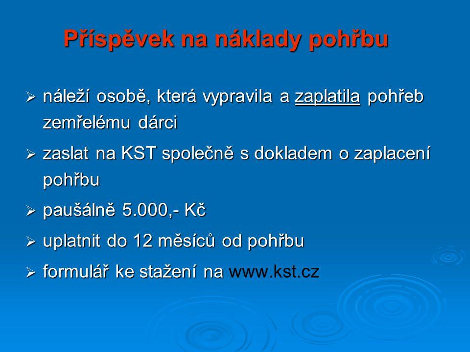 Příspěvek na náklady pohřbu  náleží osobě, která vypravila a zaplatila pohřeb zemřelému dárci  zaslat na KST společně s dokladem o zaplacení pohřbu  paušálně 5.000,- Kč  uplatnit do 12 měsíců od pohřbu  formulář ke stažení na  formulář ke stažení na www.kst.cz