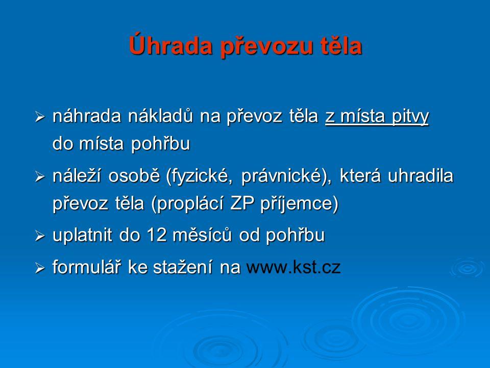 Úhrada převozu těla  náhrada nákladů na převoz těla z místa pitvy do místa pohřbu  náleží osobě (fyzické, právnické), která uhradila převoz těla (proplácí ZP příjemce)  uplatnit do 12 měsíců od pohřbu  formulář ke stažení na  formulář ke stažení na www.kst.cz