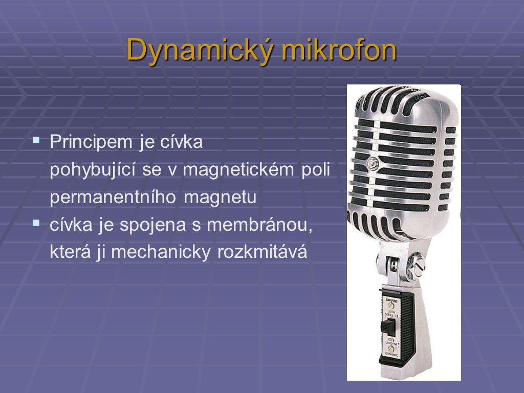 Dynamický mikrofon  Principem je cívka pohybující se v magnetickém poli permanentního magnetu  cívka je spojena s membránou, která ji mechanicky rozkmitává