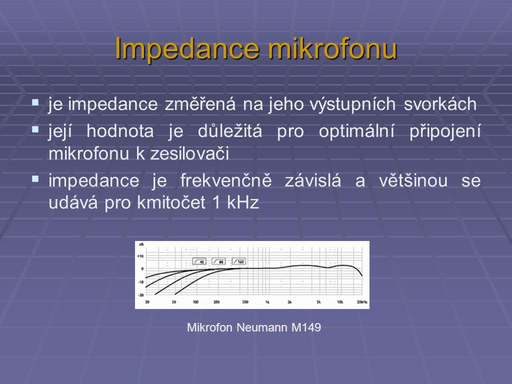 Impedance mikrofonu  je impedance změřená na jeho výstupních svorkách  její hodnota je důležitá pro optimální připojení mikrofonu k zesilovači  impedance je frekvenčně závislá a většinou se udává pro kmitočet 1 kHz Mikrofon Neumann M149