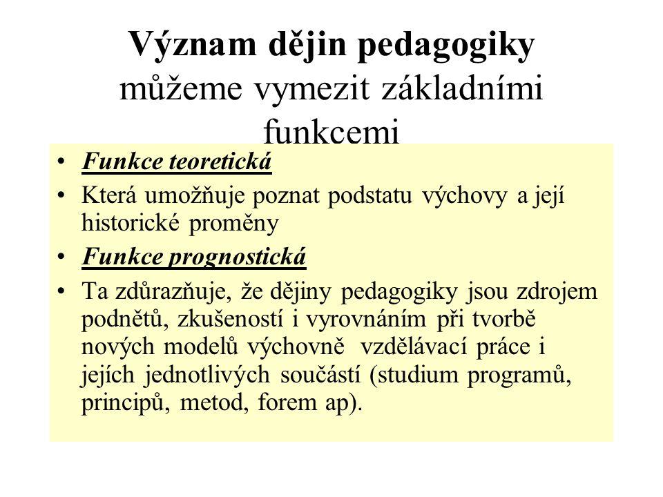Význam dějin pedagogiky můžeme vymezit základními funkcemi Funkce teoretická Která umožňuje poznat podstatu výchovy a její historické proměny Funkce p