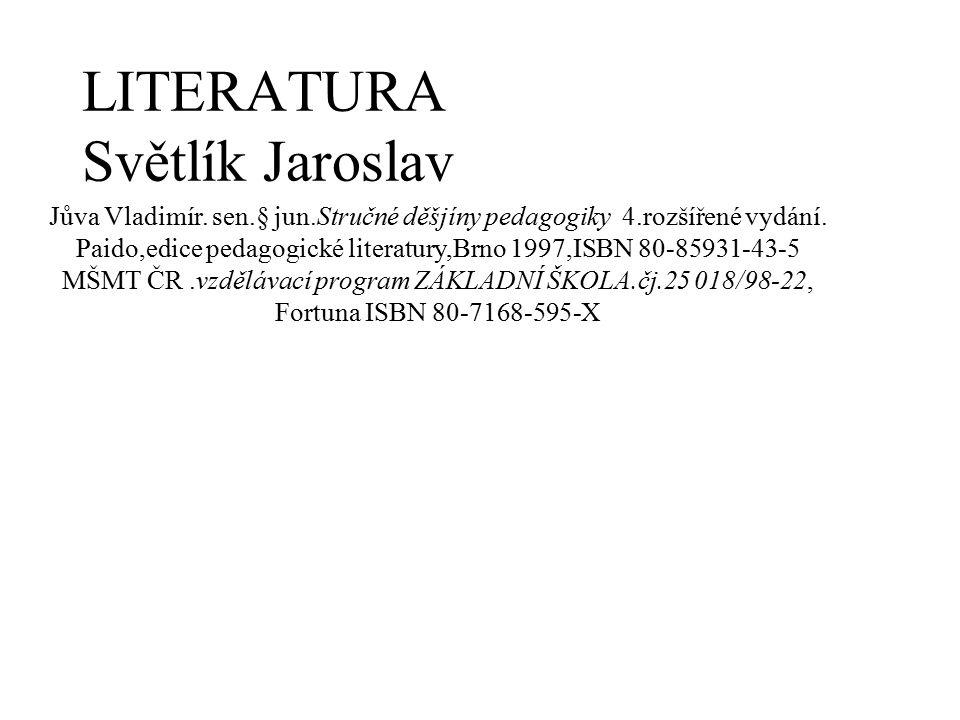 LITERATURA Světlík Jaroslav Jůva Vladimír. sen.§ jun.Stručné děšjíny pedagogiky 4.rozšířené vydání. Paido,edice pedagogické literatury,Brno 1997,ISBN