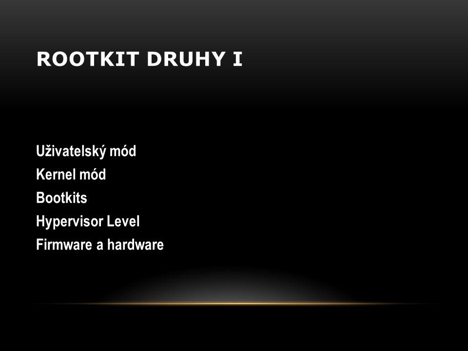 ROOTKIT DRUHY I Uživatelský mód Kernel mód Bootkits Hypervisor Level Firmware a hardware