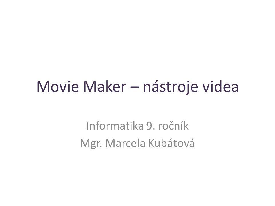 Movie Maker – nástroje videa Informatika 9. ročník Mgr. Marcela Kubátová