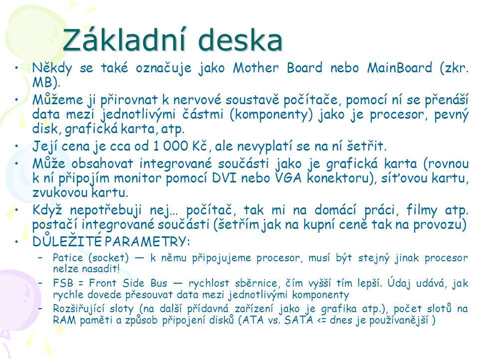 Základní deska Někdy se také označuje jako Mother Board nebo MainBoard (zkr. MB). Můžeme ji přirovnat k nervové soustavě počítače, pomocí ní se přenáš