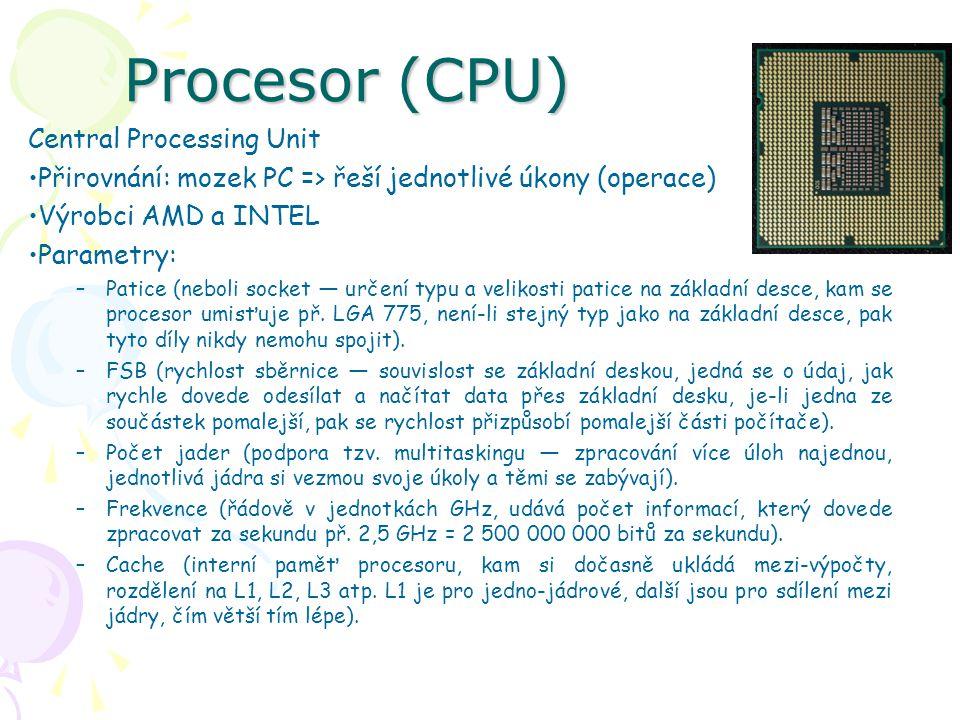 Procesor (CPU) Central Processing Unit Přirovnání: mozek PC => řeší jednotlivé úkony (operace) Výrobci AMD a INTEL Parametry: –Patice (neboli socket —