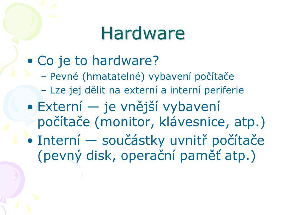 Hardware Co je to hardware? –Pevné (hmatatelné) vybavení počítače –Lze jej dělit na externí a interní periferie Externí — je vnější vybavení počítače