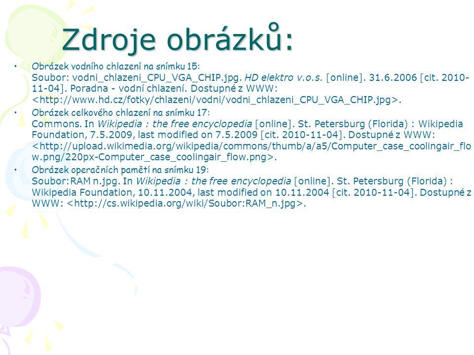Zdroje obrázků: Obrázek vodního chlazení na snímku 15: Soubor: vodni_chlazeni_CPU_VGA_CHIP.jpg. HD elektro v.o.s. [online]. 31.6.2006 [cit. 2010- 11-0