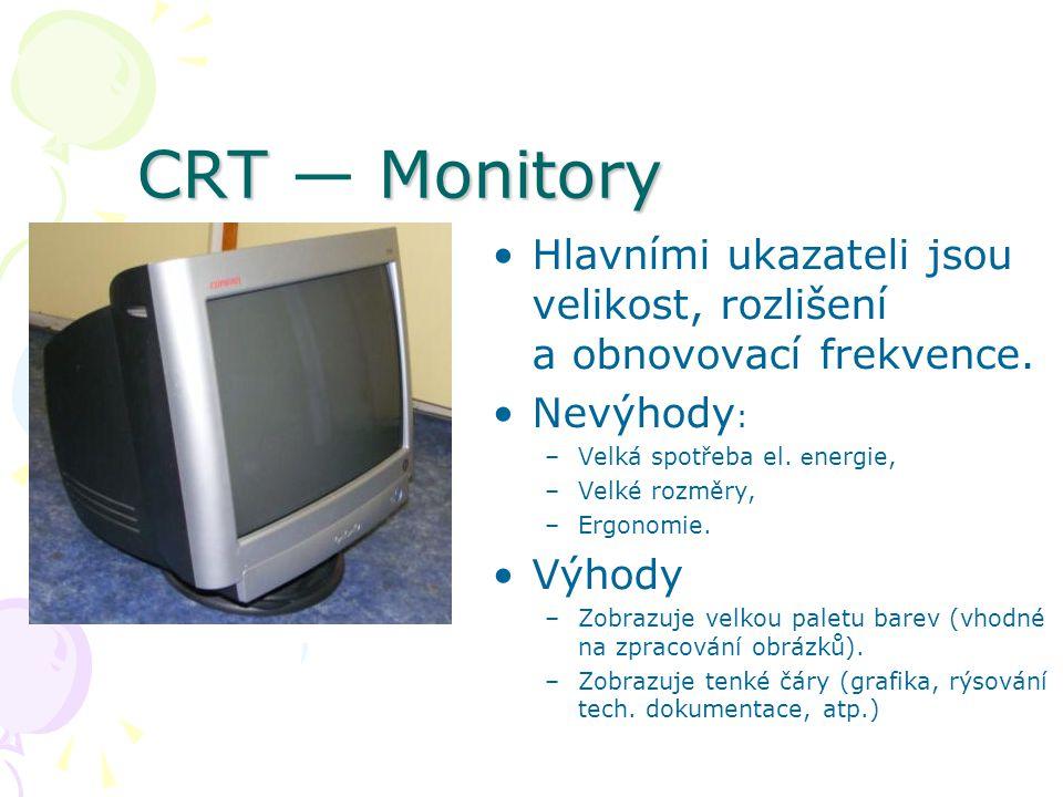 CRT Monitory CRT — Monitory Hlavními ukazateli jsou velikost, rozlišení a obnovovací frekvence. Nevýhody : –Velká spotřeba el. e nergie, –Velké rozměr