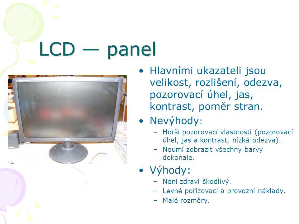 LCD panel LCD — panel Hlavními ukazateli jsou velikost, rozlišení, odezva, pozorovací úhel, jas, kontrast, poměr stran. Nevýhody : –Horší pozorovací v