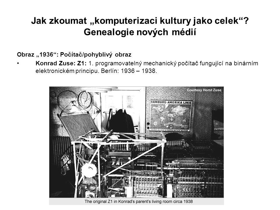 """Jak zkoumat """"komputerizaci kultury jako celek""""? Genealogie nových médií Obraz """"1936"""": Počítač/pohyblivý obraz Konrad Zuse: Z1: 1. programovatelný mech"""
