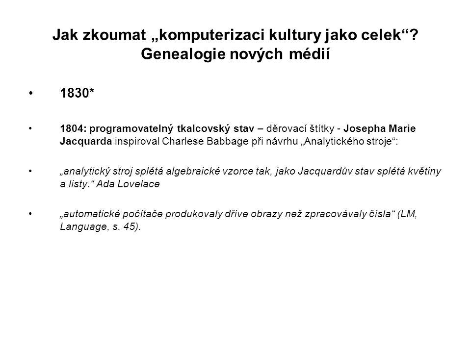 """Jak zkoumat """"komputerizaci kultury jako celek""""? Genealogie nových médií 1830* 1804: programovatelný tkalcovský stav – děrovací štítky - Josepha Marie"""